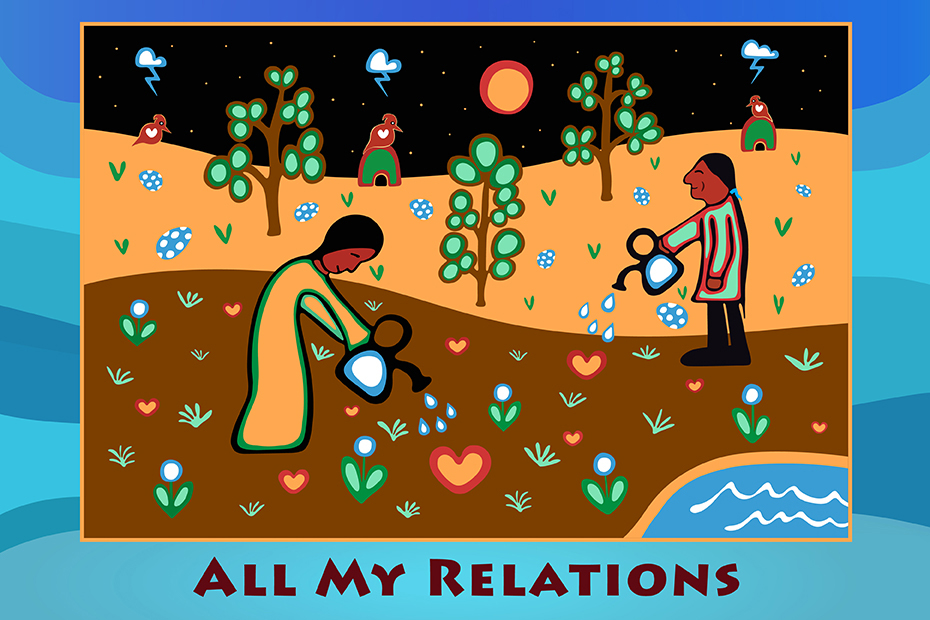 Illustration of two people watering hearts on the ground with trees, shelter and the sun in the background. Phrase on bottom: all my relations.
